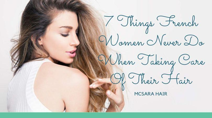 7 Things French Women Never Do When Taking Care Of Their Hair - MCSARA Hair