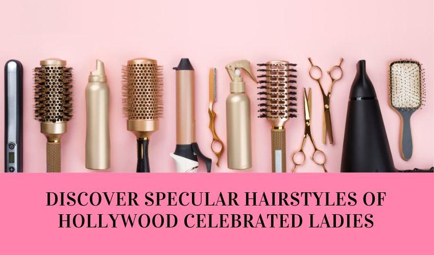 Discover Specular Hairstyles Of Hollywood Celebrated Ladies - MCSARA Hair