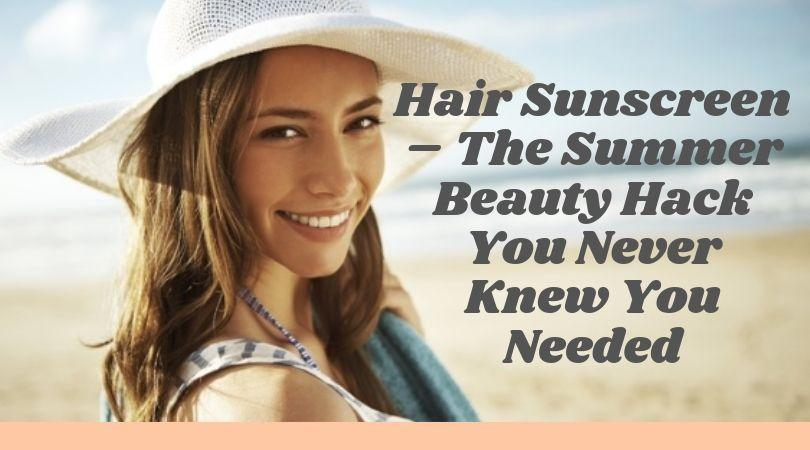 Hair Sunscreen The Summer Beauty Hack You Never Knew You Needed - MCSARA Hair