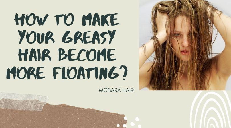 How to make your greasy hair become more floating - MCSARA Hair