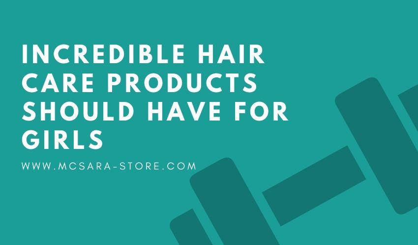 INCREDIBLE HAIR CARE PRODUCTS SHOULD HAVE FOR GIRLS - MCSARA Hair