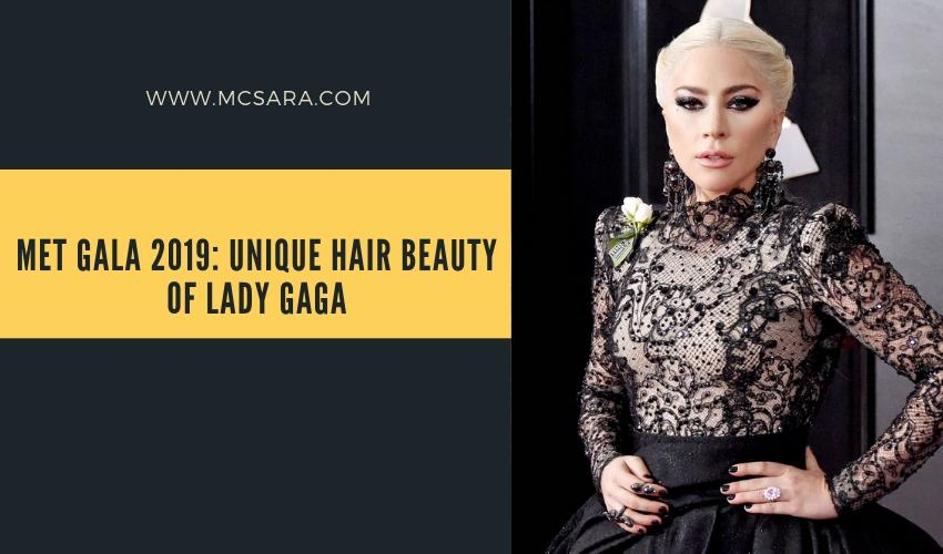 Met Gala 2019 Unique Hair Beauty Of Lady Gaga - MCSARA Hair