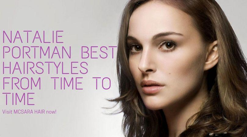 Natalie Portman Best Hairstyles From Time To Time - MCSARA Hair