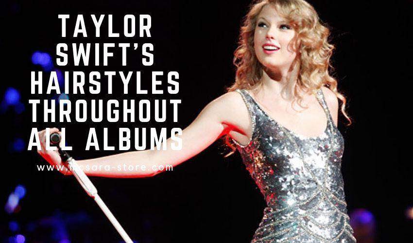 TAYLOR SWIFT S HAIRSTYLES THROUGHOUT ALL ALBUMS - MCSARA Hair