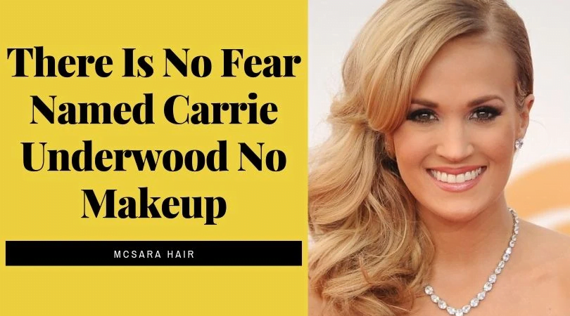 There Is No Fear Named Carrie Underwood No Makeup - MCSARA Hair
