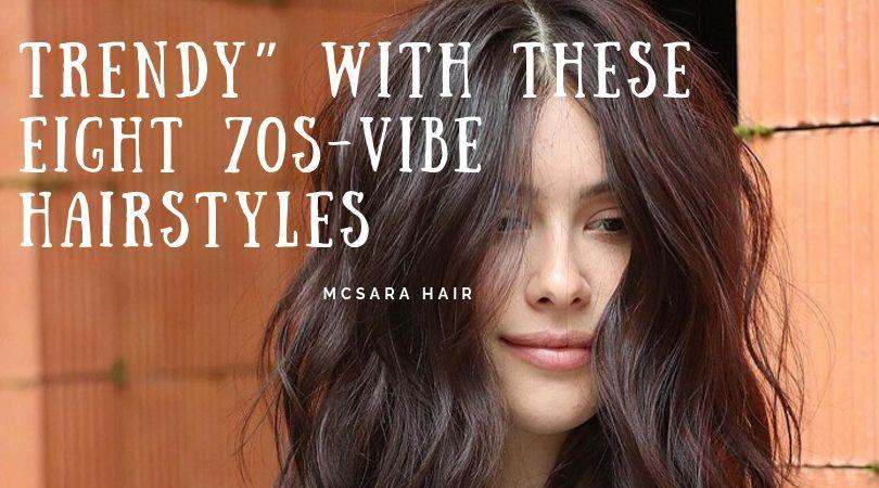 Trendy with These Eight 70s Vibe Hairstyles - MCSARA Hair